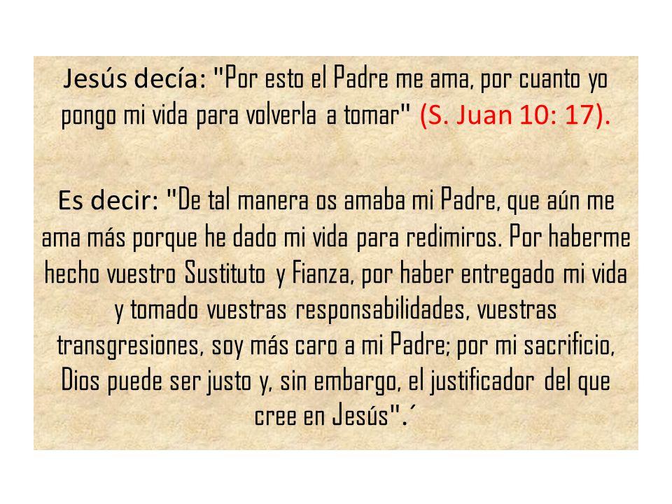 Jesús decía: Por esto el Padre me ama, por cuanto yo pongo mi vida para volverla a tomar (S. Juan 10: 17).