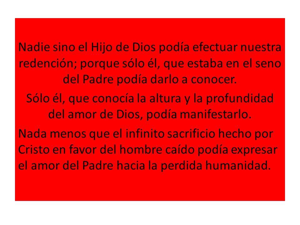 Nadie sino el Hijo de Dios podía efectuar nuestra redención; porque sólo él, que estaba en el seno del Padre podía darlo a conocer.