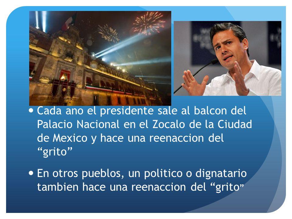 Cada ano el presidente sale al balcon del Palacio Nacional en el Zocalo de la Ciudad de Mexico y hace una reenaccion del grito