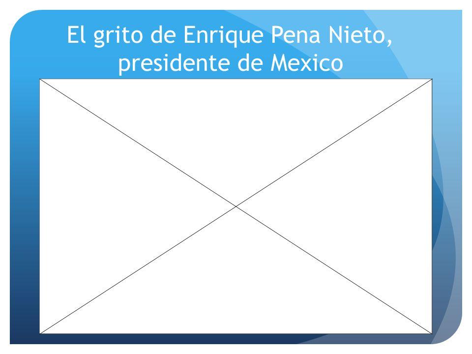El grito de Enrique Pena Nieto, presidente de Mexico