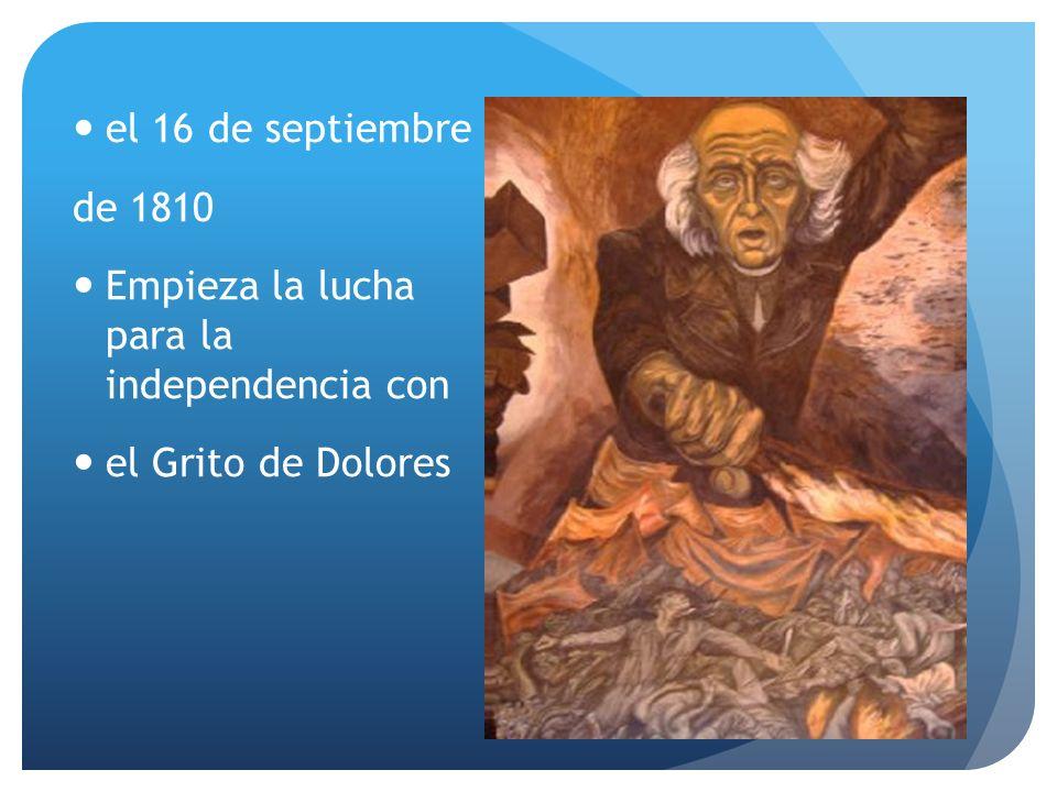 el 16 de septiembre de 1810 Empieza la lucha para la independencia con el Grito de Dolores