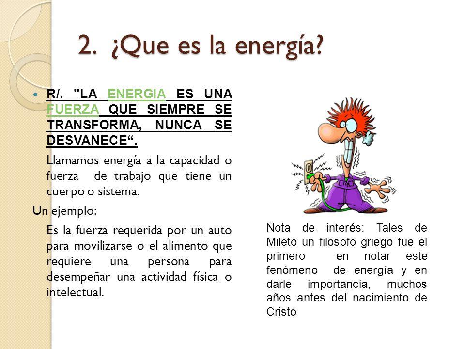 2. ¿Que es la energía R/. LA ENERGIA ES UNA FUERZA QUE SIEMPRE SE TRANSFORMA, NUNCA SE DESVANECE .
