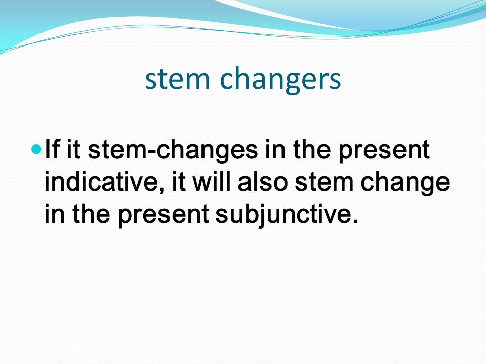 stem changers If it stem-changes in the present indicative, it will also stem change in the present subjunctive.