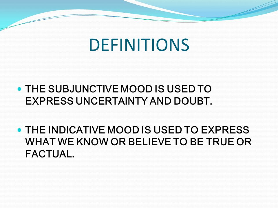 DEFINITIONS THE SUBJUNCTIVE MOOD IS USED TO EXPRESS UNCERTAINTY AND DOUBT.