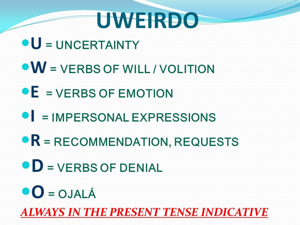 UWEIRDO D = VERBS OF DENIAL O = OJALÁ U = UNCERTAINTY