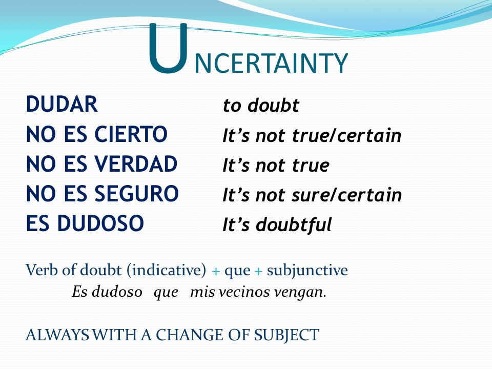 UNCERTAINTY DUDAR to doubt NO ES CIERTO It's not true/certain
