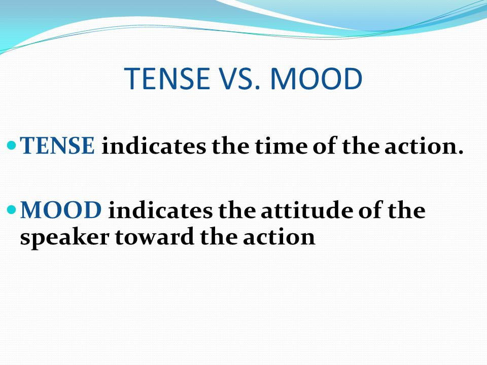 TENSE VS. MOOD TENSE indicates the time of the action.