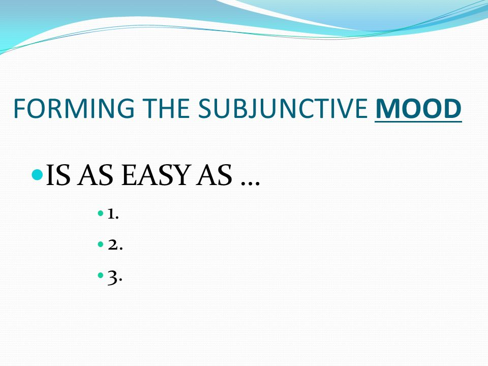 FORMING THE SUBJUNCTIVE MOOD