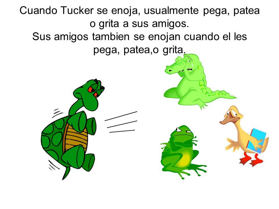 Cuando Tucker se enoja, usualmente pega, patea o grita a sus amigos