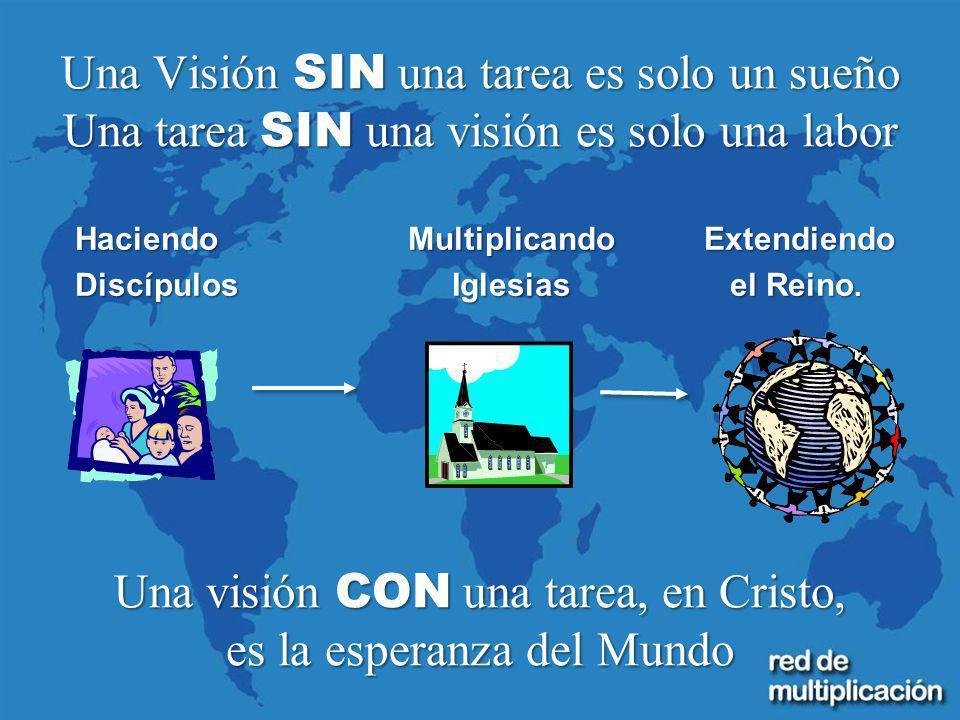 Una Visión SIN una tarea es solo un sueño Una tarea SIN una visión es solo una labor Una visión CON una tarea, en Cristo, es la esperanza del Mundo