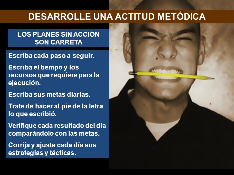 DESARROLLE UNA ACTITUD METÓDICA LOS PLANES SIN ACCIÓN SON CARRETA