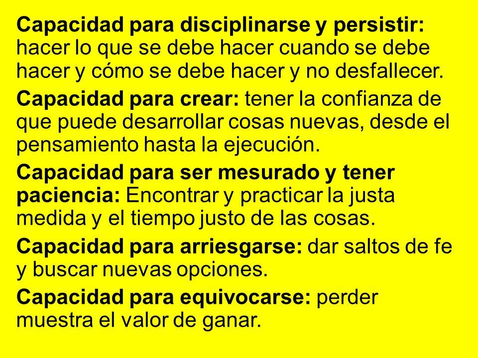 Capacidad para disciplinarse y persistir: hacer lo que se debe hacer cuando se debe hacer y cómo se debe hacer y no desfallecer.