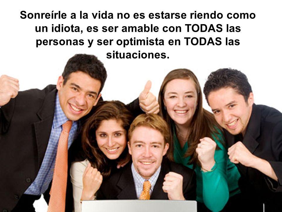 Sonreírle a la vida no es estarse riendo como un idiota, es ser amable con TODAS las personas y ser optimista en TODAS las situaciones.