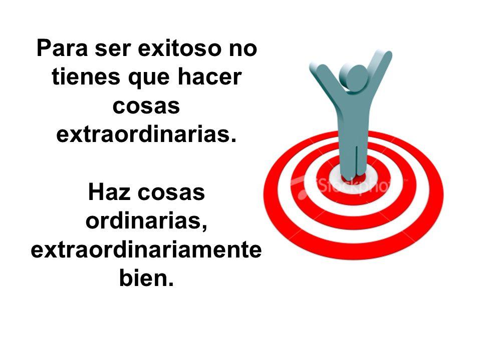 Para ser exitoso no tienes que hacer cosas extraordinarias.
