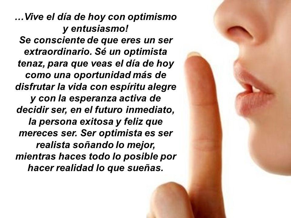…Vive el día de hoy con optimismo y entusiasmo!