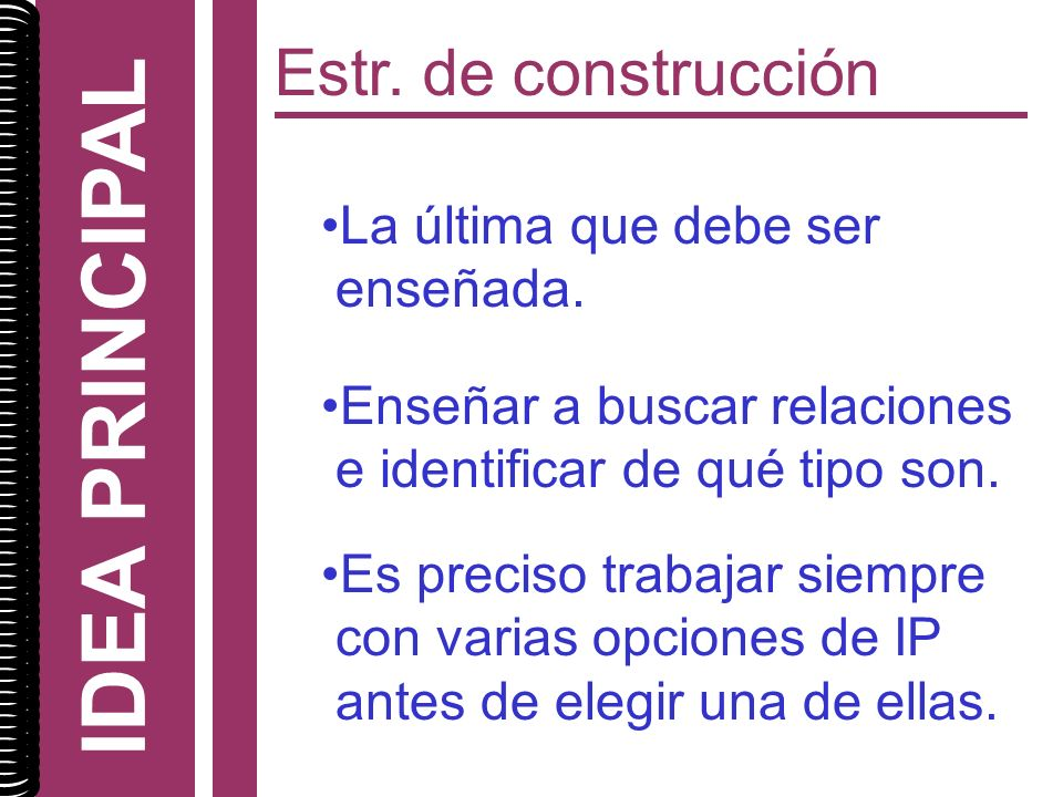 IDEA PRINCIPAL Estr. de construcción La última que debe ser enseñada.