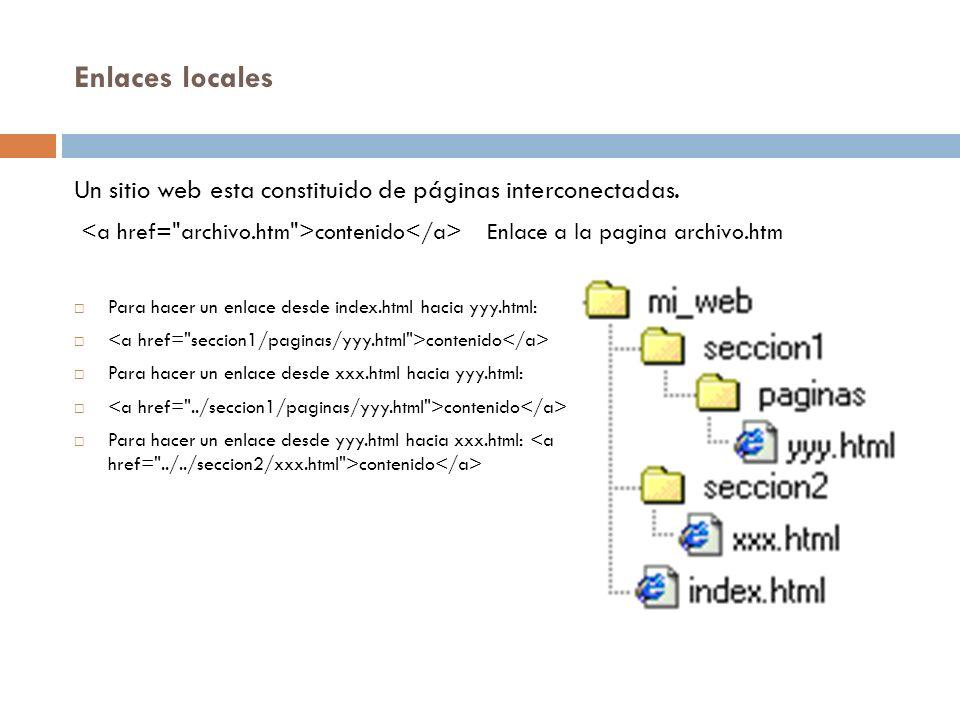 Enlaces locales Un sitio web esta constituido de páginas interconectadas. <a href= archivo.htm >contenido</a> Enlace a la pagina archivo.htm.