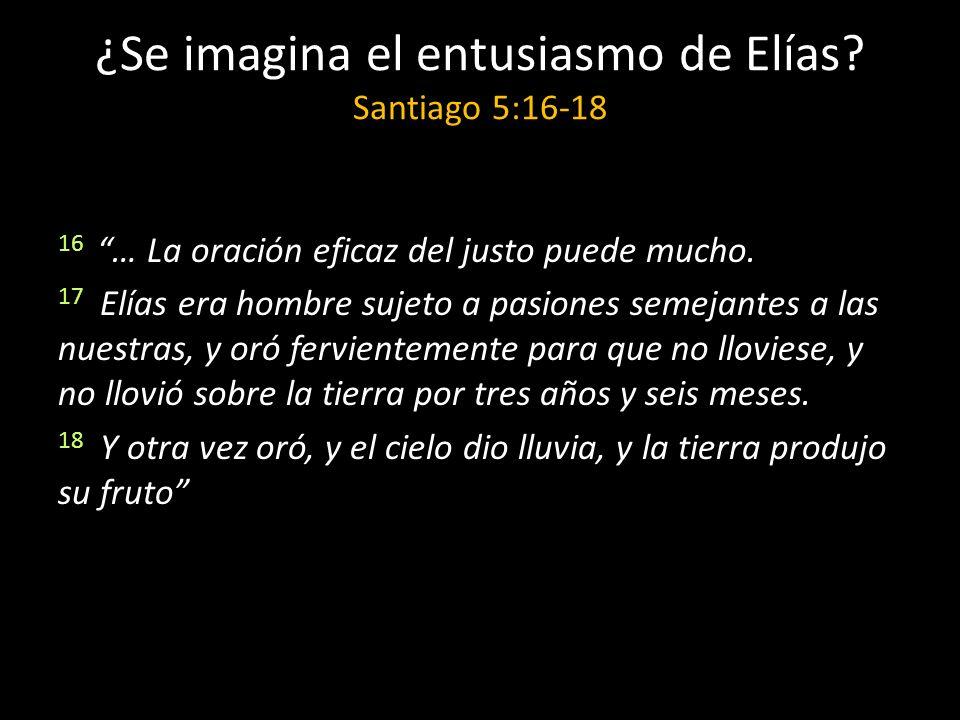 ¿Se imagina el entusiasmo de Elías Santiago 5:16-18