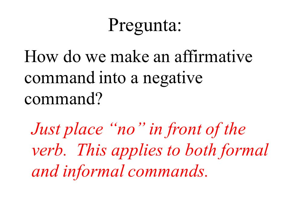 Pregunta: How do we make an affirmative command into a negative command