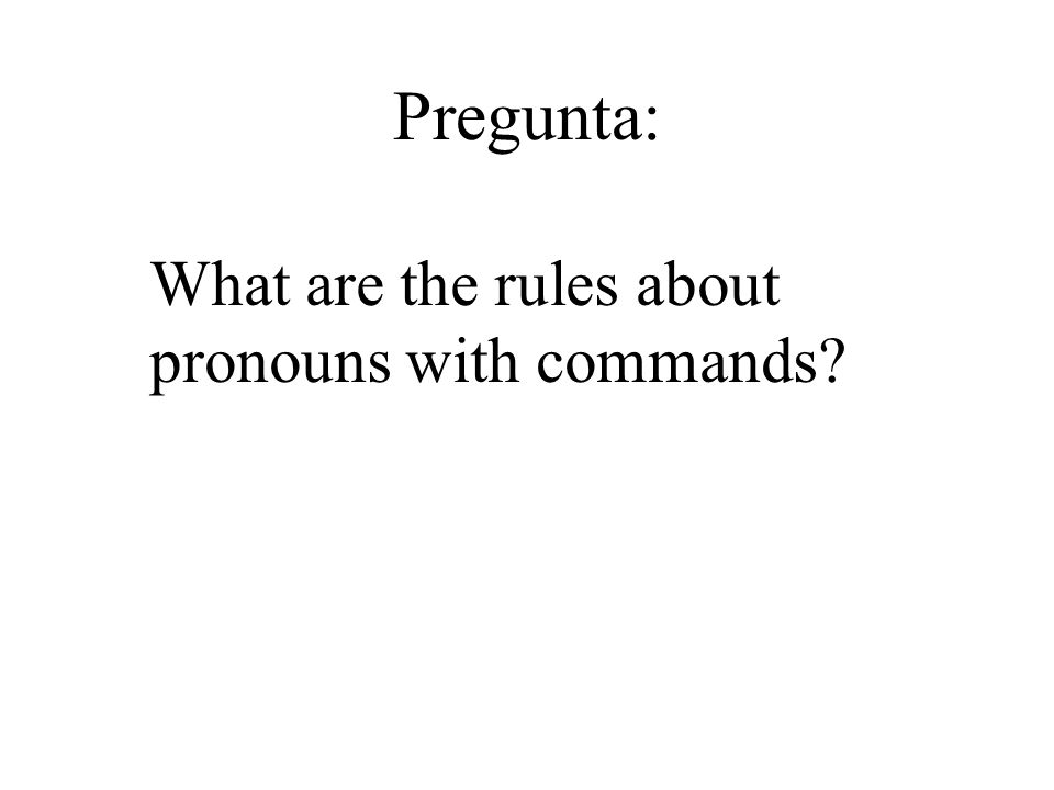 Pregunta: What are the rules about pronouns with commands