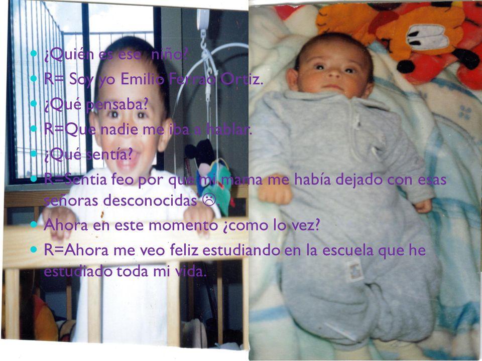 ¿Quién es ese niño R= Soy yo Emilio Ferrao Ortiz. ¿Qué pensaba R=Que nadie me iba a hablar. ¿Qué sentía