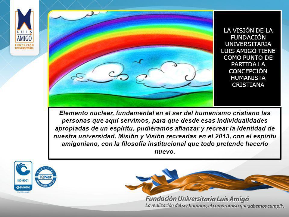 LA VISIÓN DE LA FUNDACIÓN UNIVERSITARIA LUIS AMIGÓ TIENE COMO PUNTO DE PARTIDA LA CONCEPCIÓN HUMANISTA CRISTIANA