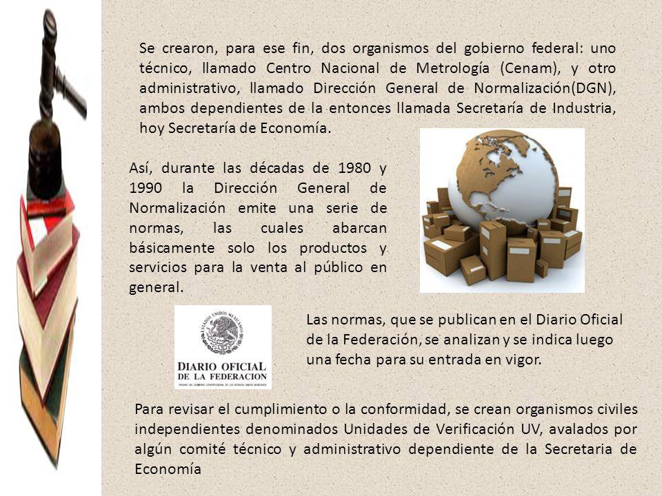 Se crearon, para ese fin, dos organismos del gobierno federal: uno técnico, llamado Centro Nacional de Metrología (Cenam), y otro administrativo, llamado Dirección General de Normalización(DGN), ambos dependientes de la entonces llamada Secretaría de Industria, hoy Secretaría de Economía.