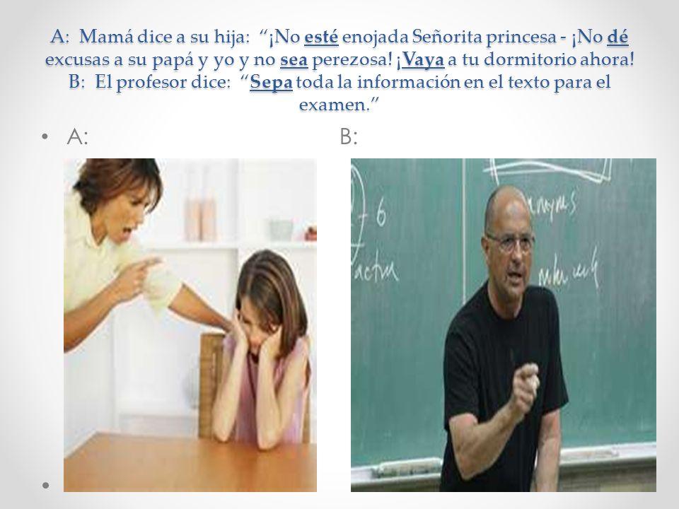 A: Mamá dice a su hija: ¡No esté enojada Señorita princesa - ¡No dé excusas a su papá y yo y no sea perezosa! ¡Vaya a tu dormitorio ahora! B: El profesor dice: Sepa toda la información en el texto para el examen.
