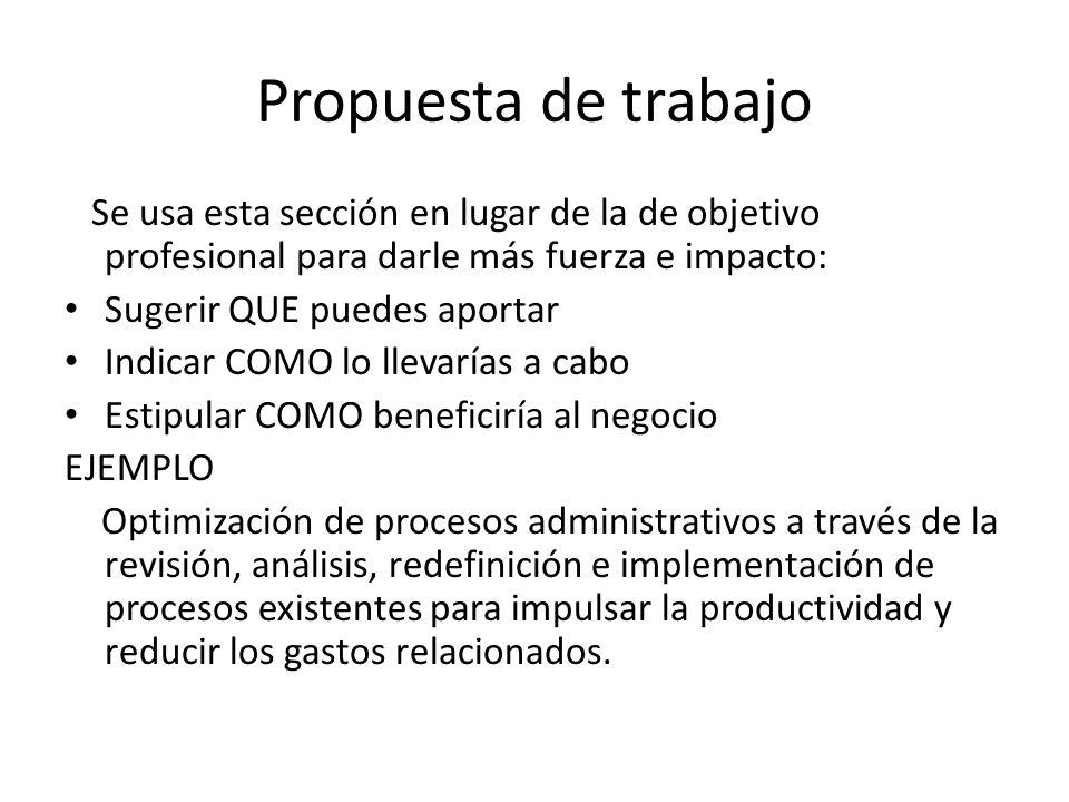 Propuesta de trabajo Se usa esta sección en lugar de la de objetivo profesional para darle más fuerza e impacto: