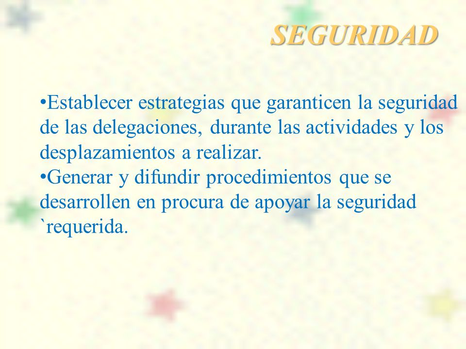 SEGURIDAD Establecer estrategias que garanticen la seguridad de las delegaciones, durante las actividades y los desplazamientos a realizar.