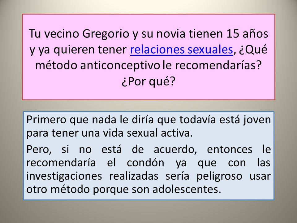 Tu vecino Gregorio y su novia tienen 15 años y ya quieren tener relaciones sexuales, ¿Qué método anticonceptivo le recomendarías ¿Por qué
