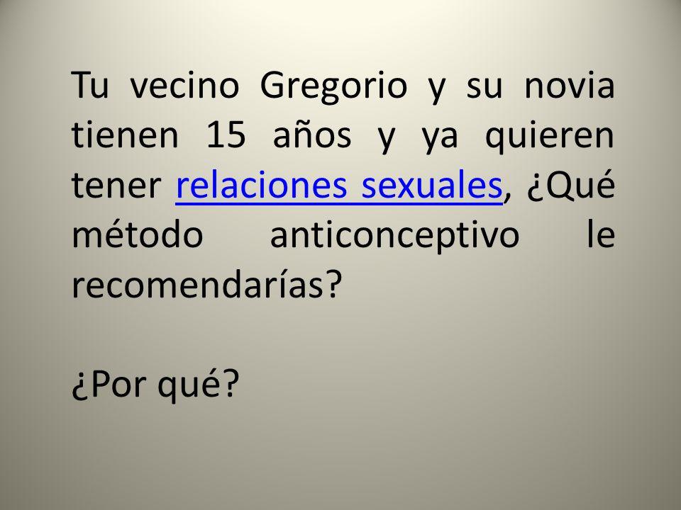 Tu vecino Gregorio y su novia tienen 15 años y ya quieren tener relaciones sexuales, ¿Qué método anticonceptivo le recomendarías