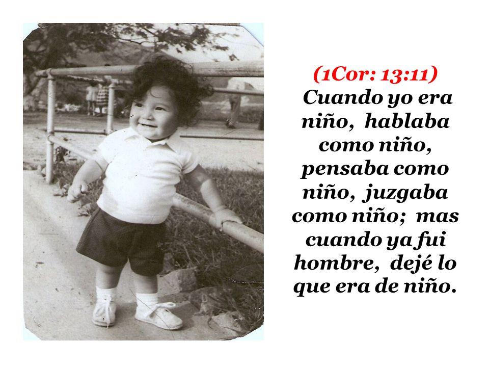 (1Cor: 13:11) Cuando yo era niño, hablaba como niño, pensaba como niño, juzgaba como niño; mas cuando ya fui hombre, dejé lo que era de niño.