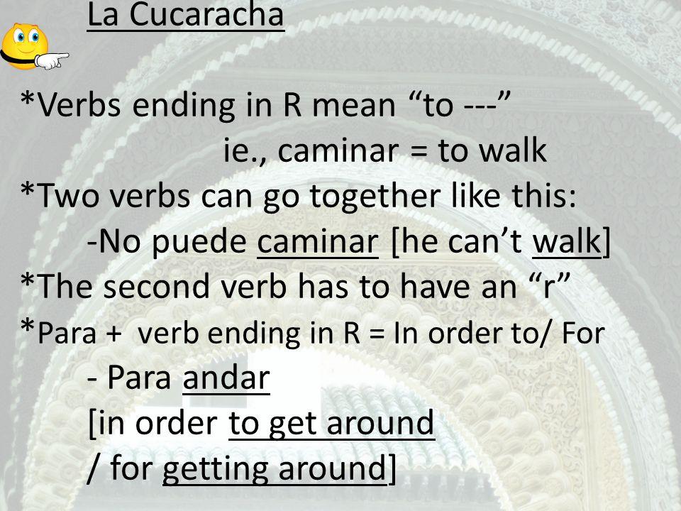 La Cucaracha. Verbs ending in R mean to --- . ie. , caminar = to walk