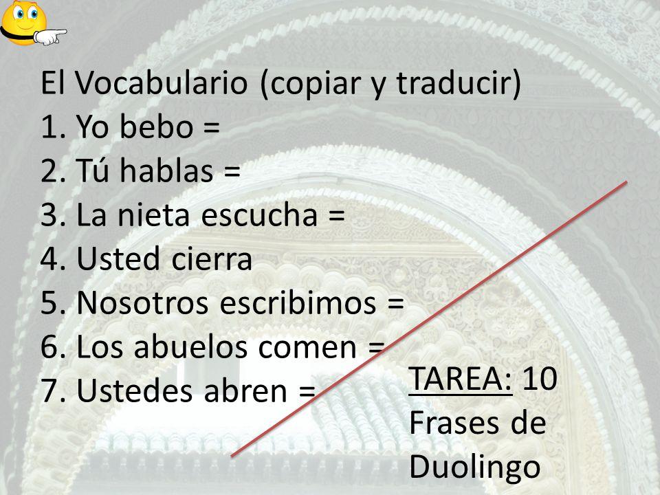 El Vocabulario (copiar y traducir) 1. Yo bebo = 2. Tú hablas = 3