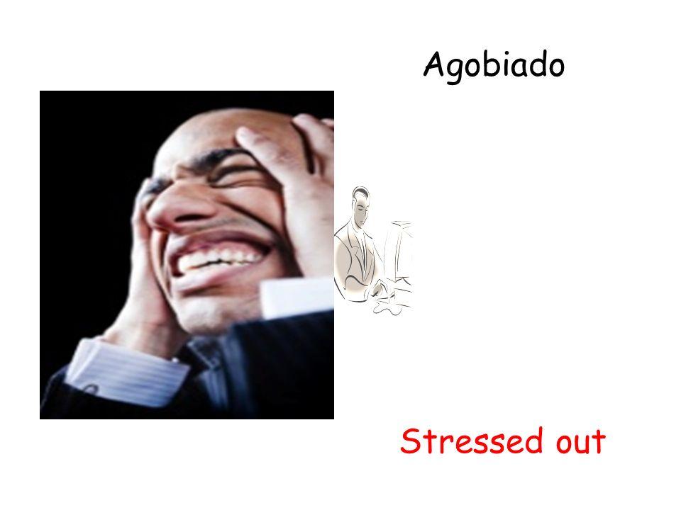 Agobiado Stressed out