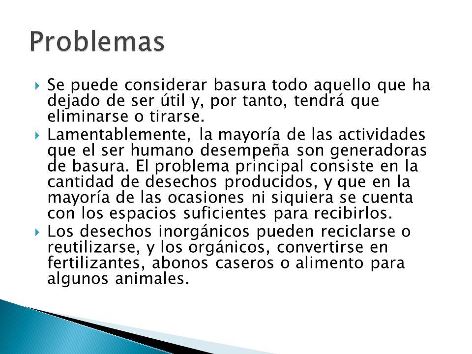 Problemas Se puede considerar basura todo aquello que ha dejado de ser útil y, por tanto, tendrá que eliminarse o tirarse.