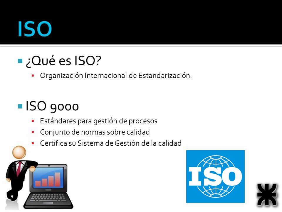 ISO ¿Qué es ISO Organización Internacional de Estandarización. ISO 9000. Estándares para gestión de procesos.