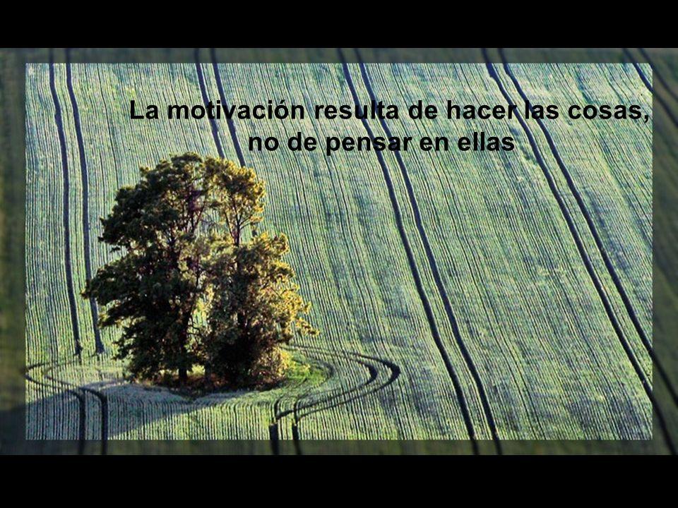 La motivación resulta de hacer las cosas, . no de pensar en ellas