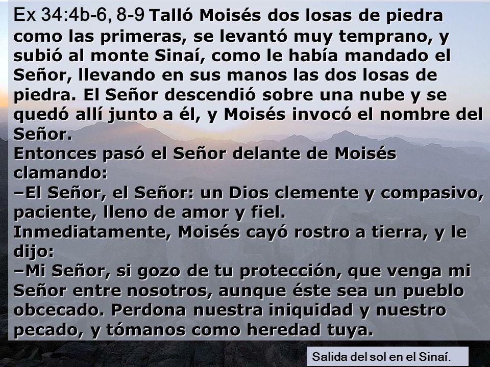 Ex 34:4b-6, 8-9 Talló Moisés dos losas de piedra como las primeras, se levantó muy temprano, y subió al monte Sinaí, como le había mandado el Señor, llevando en sus manos las dos losas de piedra. El Señor descendió sobre una nube y se quedó allí junto a él, y Moisés invocó el nombre del Señor. Entonces pasó el Señor delante de Moisés clamando: –El Señor, el Señor: un Dios clemente y compasivo, paciente, lleno de amor y fiel. Inmediatamente, Moisés cayó rostro a tierra, y le dijo: –Mi Señor, si gozo de tu protección, que venga mi Señor entre nosotros, aunque éste sea un pueblo obcecado. Perdona nuestra iniquidad y nuestro pecado, y tómanos como heredad tuya.