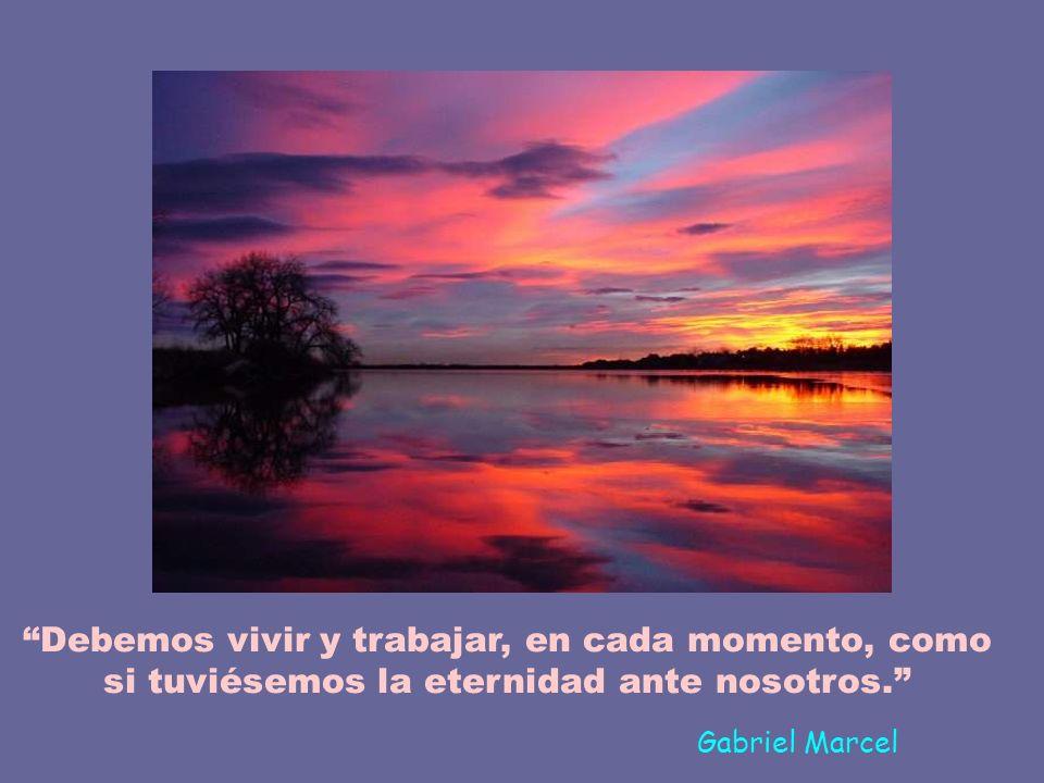 Debemos vivir y trabajar, en cada momento, como si tuviésemos la eternidad ante nosotros.