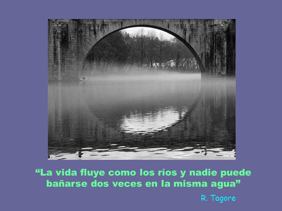 La vida fluye como los ríos y nadie puede bañarse dos veces en la misma agua
