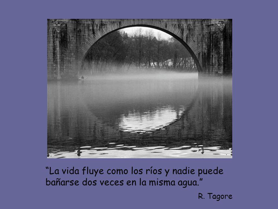 La vida fluye como los ríos y nadie puede bañarse dos veces en la misma agua.