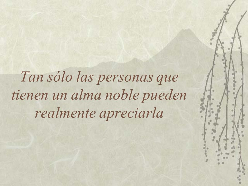 Tan sólo las personas que tienen un alma noble pueden realmente apreciarla