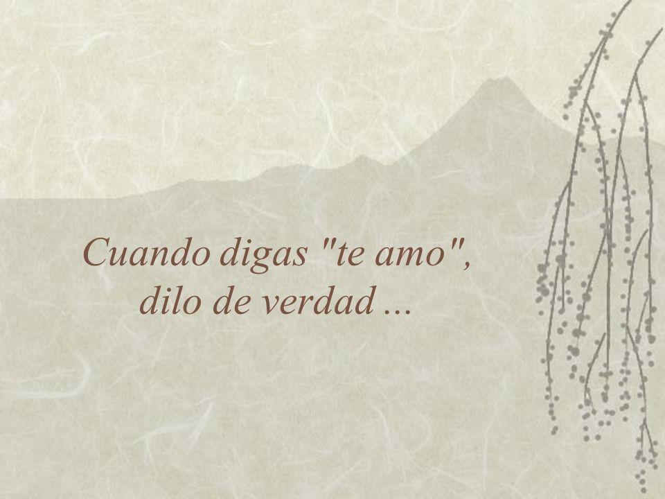 Cuando digas te amo , dilo de verdad ...