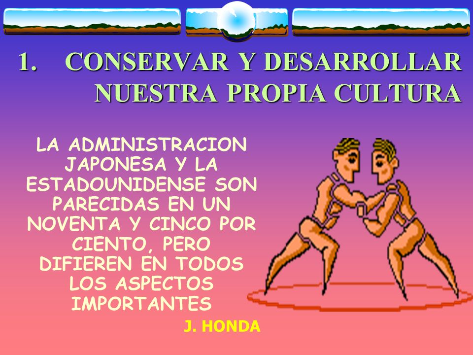 1. CONSERVAR Y DESARROLLAR NUESTRA PROPIA CULTURA