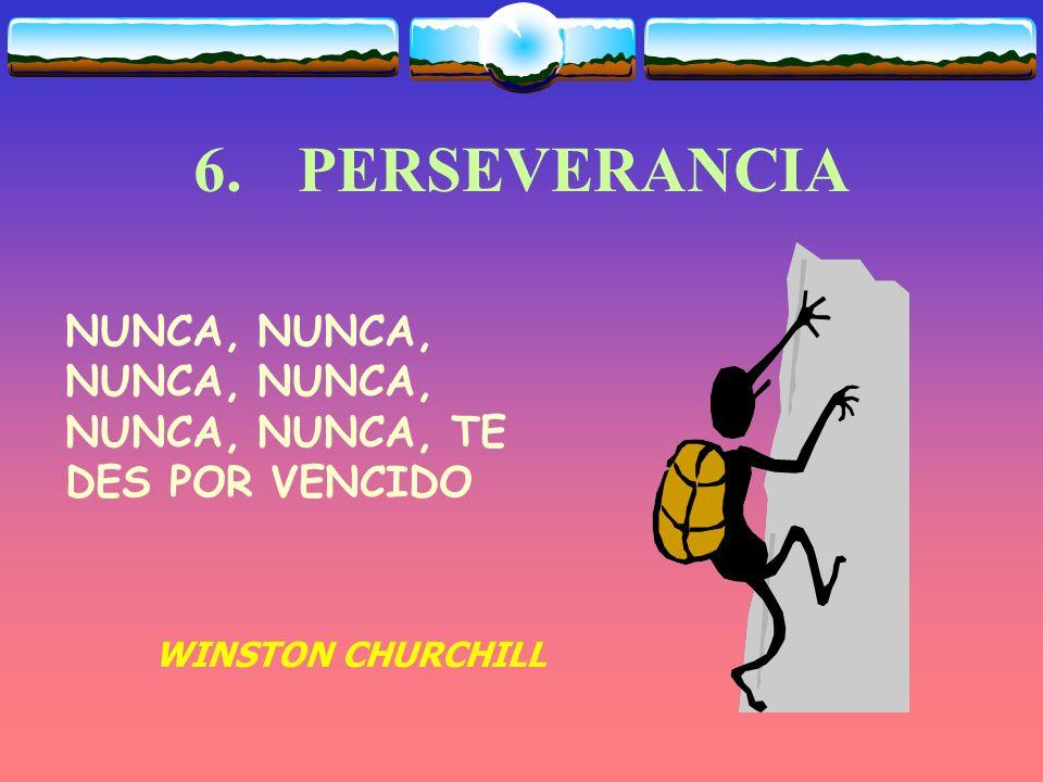 6. PERSEVERANCIA NUNCA, NUNCA, NUNCA, NUNCA, NUNCA, NUNCA, TE DES POR VENCIDO WINSTON CHURCHILL