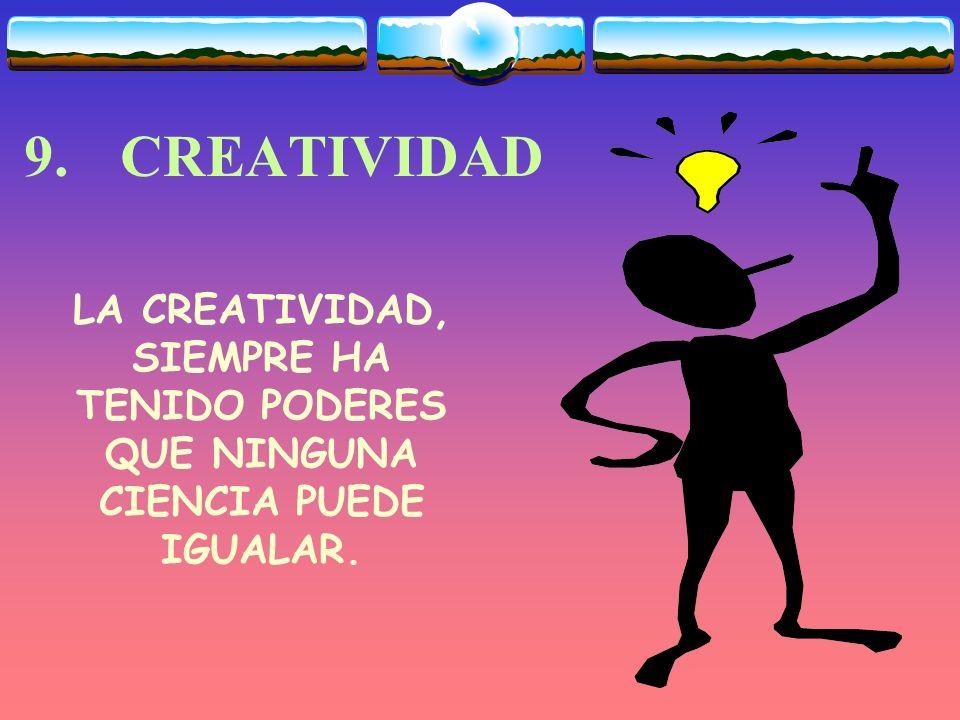 9. CREATIVIDAD LA CREATIVIDAD, SIEMPRE HA TENIDO PODERES QUE NINGUNA CIENCIA PUEDE IGUALAR.