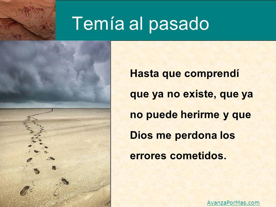 Temía al pasado Hasta que comprendí que ya no existe, que ya no puede herirme y que Dios me perdona los errores cometidos.