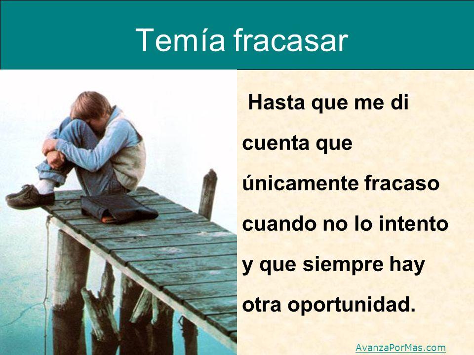 Temía fracasar Hasta que me di cuenta que únicamente fracaso cuando no lo intento y que siempre hay otra oportunidad.